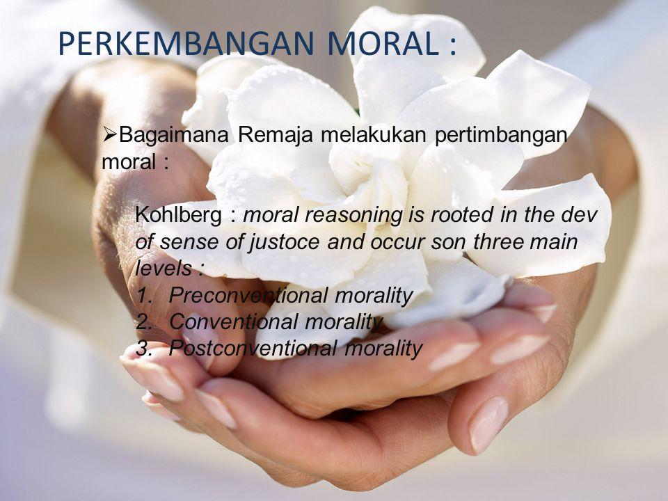 PERKEMBANGAN MORAL :  Bagaimana Remaja melakukan pertimbangan moral : Kohlberg : moral reasoning is rooted in the dev of sense of justoce and occur son three main levels : 1.Preconventional morality 2.Conventional morality 3.Postconventional morality