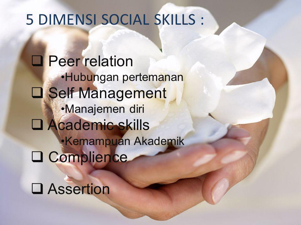 5 DIMENSI SOCIAL SKILLS :  Peer relation Hubungan pertemanan  Self Management Manajemen diri  Academic skills Kemampuan Akademik  Complience  Assertion
