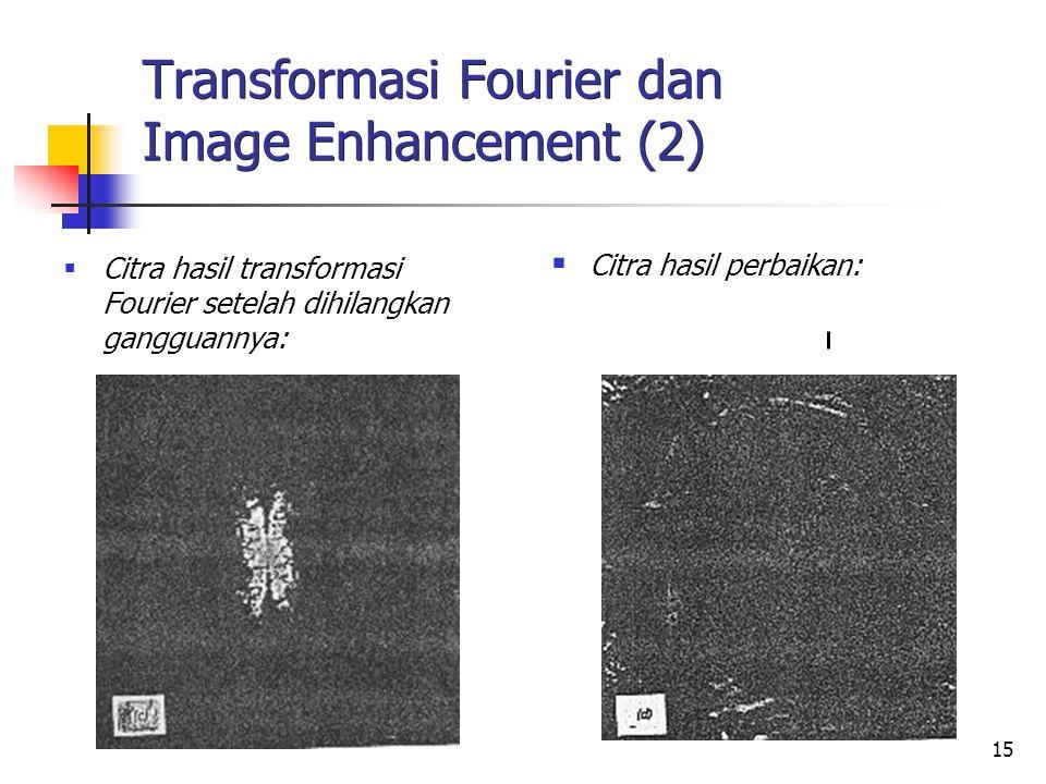 16 Transformasi Fourier dan Image Enhancement (3)  Baris atas: Citra blur pada hasil transformasi Fourier kelihatan mengandung komponen frekwensi tinggi lebih sedikit  Baris bawah: Citra sharp pada hasil transformasi Fourier kelihatan mengandung komponen frekwensi tinggi lebih banyak