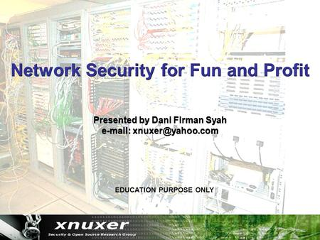 Network Security for Fun and Profit Presented by Dani Firman Syah   EDUCATION PURPOSE ONLY.