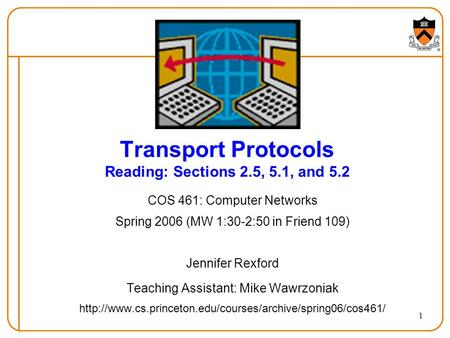 1 Transport Protocols Reading: Sections 2.5, 5.1, and 5.2 COS 461: Computer Networks Spring 2006 (MW 1:30-2:50 in Friend 109) Jennifer Rexford Teaching.