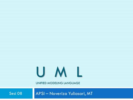 U M L UNIFIED MODELING LANGUAGE APSI – Noveriza Yuliasari, MT Sesi 08.