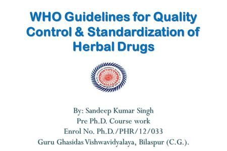 WHO Guidelines for Quality Control & Standardization of Herbal Drugs By: Sandeep Kumar Singh Pre Ph.D. Course work Enrol No. Ph.D./PHR/12/033 Guru Ghasidas.