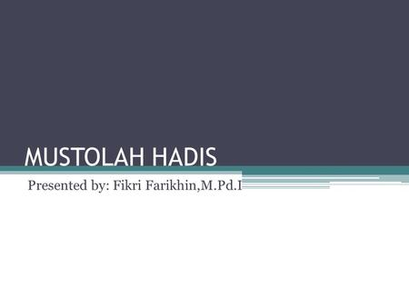 MUSTOLAH HADIS Presented by: Fikri Farikhin,M.Pd.I.