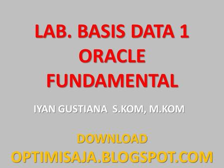 LAB. BASIS DATA 1 ORACLE FUNDAMENTAL IYAN GUSTIANA S.KOM, M.KOM DOWNLOADOPTIMISAJA.BLOGSPOT.COM.