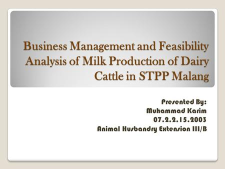 Business Management and Feasibility Analysis of Milk Production of Dairy Cattle in STPP Malang Presented By: Muhammad Karim Animal Husbandry.