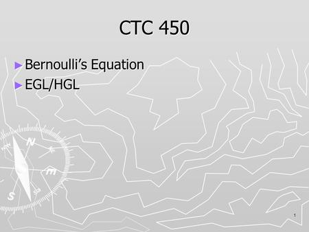 1 CTC 450 ► Bernoulli's Equation ► EGL/HGL. Bernoulli's Equation 2