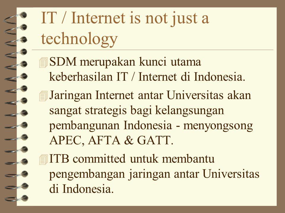 IT / Internet is not just a technology 4 SDM merupakan kunci utama keberhasilan IT / Internet di Indonesia.