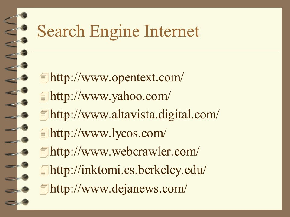Search Engine Internet 4 http://www.opentext.com/ 4 http://www.yahoo.com/ 4 http://www.altavista.digital.com/ 4 http://www.lycos.com/ 4 http://www.webcrawler.com/ 4 http://inktomi.cs.berkeley.edu/ 4 http://www.dejanews.com/