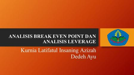 ANALISIS BREAK EVEN POINT DAN ANALISIS LEVERAGE Kurnia Latifatul Insaning Azizah Dedeh Ayu.
