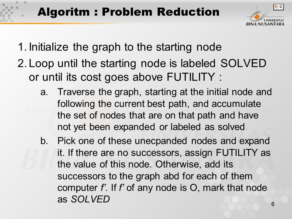 7 Algoritm : Problem Reduction c.Change the f' estimate of the newly expanded node to reflect the new information provided by its successors.
