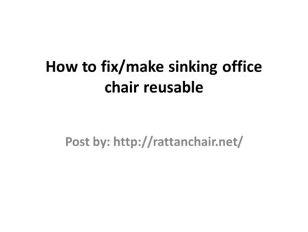 How to fix/make sinking office chair reusable Post by: