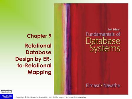 Copyright © 2011 Pearson Education, Inc. Publishing as Pearson Addison-Wesley Chapter 9 Relational Database Design by ER- to-Relational Mapping.