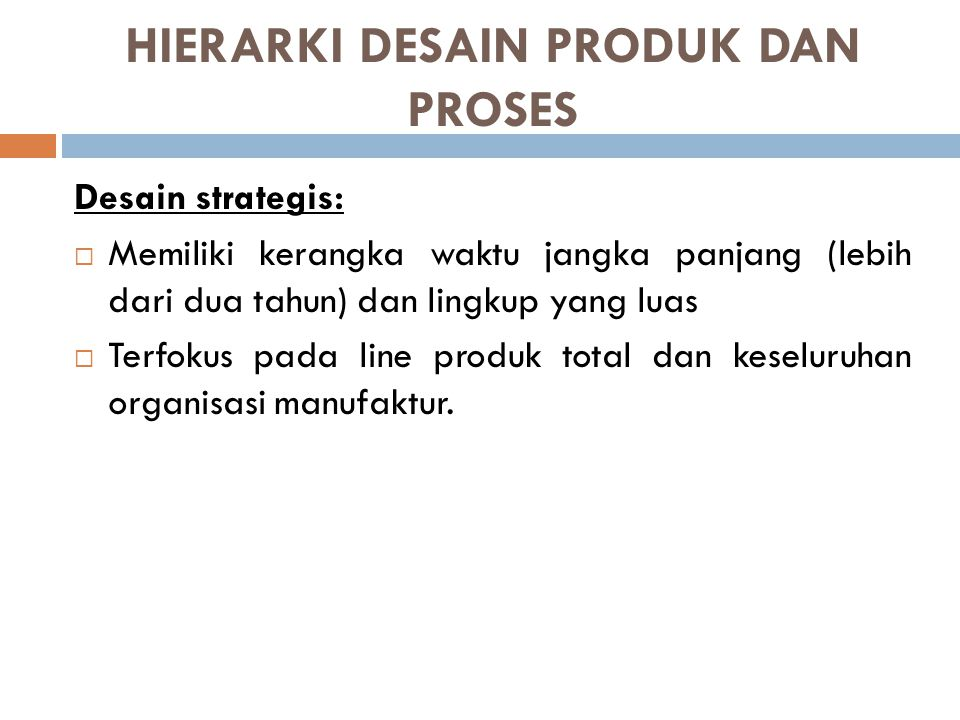 HIERARKI DESAIN PRODUK DAN PROSES Desain Taktis:  Memiliki kerangka waktu menengah (4 bulan hingga 2 tahun), dan lingkup menengah,  Terfokus pada bagian khusus dari lini produksi dan organisasi manufaktur.