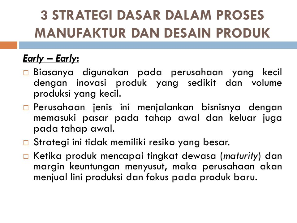 3 STRATEGI DASAR DALAM PROSES MANUFAKTUR DAN DESAIN PRODUK Early – Late  Pada strategi ini, sebuah perusahaan dapat memasuki pasar ketika produk mulai diperkenalkan dan akan tetap berthan hingga akhir daur hidupnya.