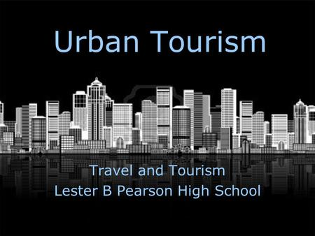 Urban Tourism Travel and Tourism Lester B Pearson High School.