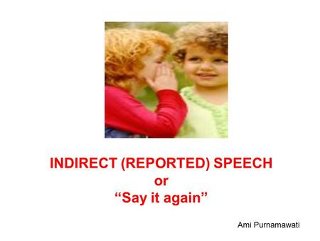 "INDIRECT (REPORTED) SPEECH or ""Say it again"" Ami Purnamawati."