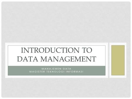 MANAJEMEN DATA MAGISTER TEKNOLOGI INFORMASI INTRODUCTION TO DATA MANAGEMENT.
