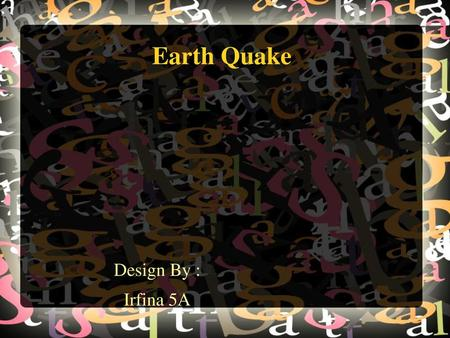 Earth Quake Design By : Irfina 5A.