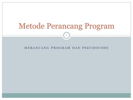 MERANCANG PROGRAM DAN PSEUDOCODE 1 Metode Perancang Program.