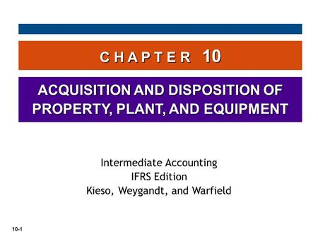 10-1 C H A P T E R 10 ACQUISITION AND DISPOSITION OF PROPERTY, PLANT, AND EQUIPMENT Intermediate Accounting IFRS Edition Kieso, Weygandt, and Warfield.