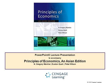 © 2008 Cengage Learning PowerPoint® Lecture Presentation to accompany Principles of Economics, An Asian Edition N. Gregory Mankiw | Euston Quah | Peter.