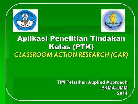 Aplikasi Penelitian Tindakan Kelas (PTK) CLASSROOM ACTION RESEARCH (CAR) TIM Pelatihan Applied Approach BKMA-UMM2014.