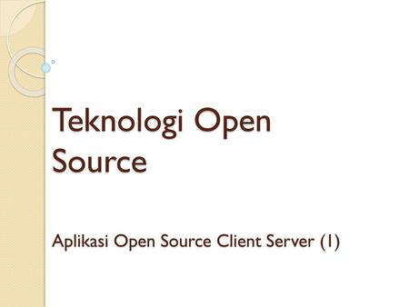 Teknologi Open Source Aplikasi Open Source Client Server (1)