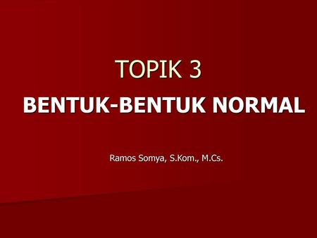 TOPIK 3 BENTUK-BENTUK NORMAL Ramos Somya, S.Kom., M.Cs.