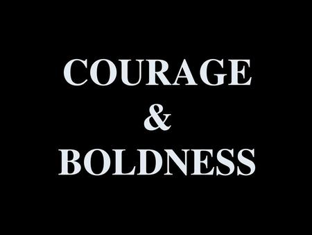 COURAGE & BOLDNESS.