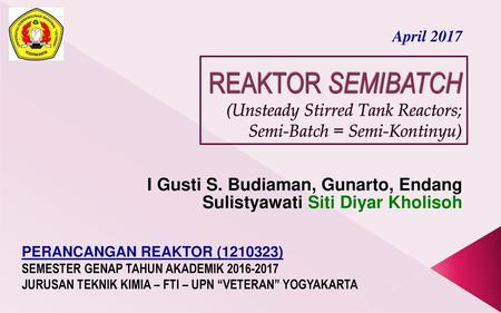 10/8/2017 April 2017 REAKTOR SEMIBATCH (Unsteady Stirred Tank Reactors; Semi-Batch = Semi-Kontinyu) I Gusti S. Budiaman, Gunarto, Endang Sulistyawati Siti.