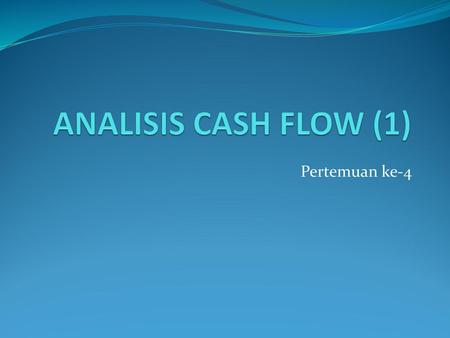 ANALISIS CASH FLOW (1) Pertemuan ke-4.