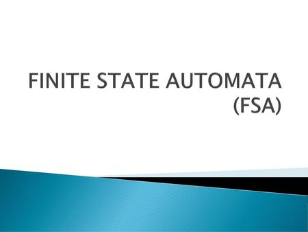 FINITE STATE AUTOMATA (FSA)