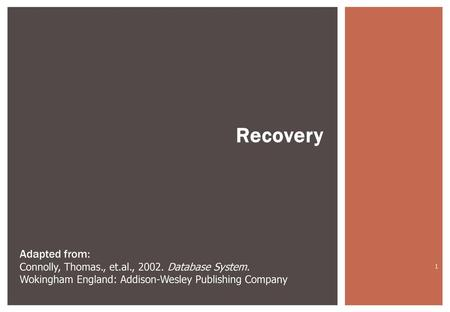 Recovery Adapted from: Connolly, Thomas., et.al., 2002. Database System. Wokingham England: Addison-Wesley Publishing Company.