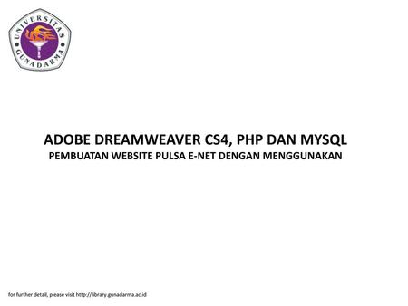 ADOBE DREAMWEAVER CS4, PHP DAN MYSQL PEMBUATAN WEBSITE PULSA E-NET DENGAN MENGGUNAKAN for further detail, please visit http://library.gunadarma.ac.id.