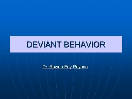 DEVIANT BEHAVIOR Dr. Rawuh Edy Priyono. Deviance? Deviance is the recognized violation of cultural norms Deviance is the recognized violation of cultural.