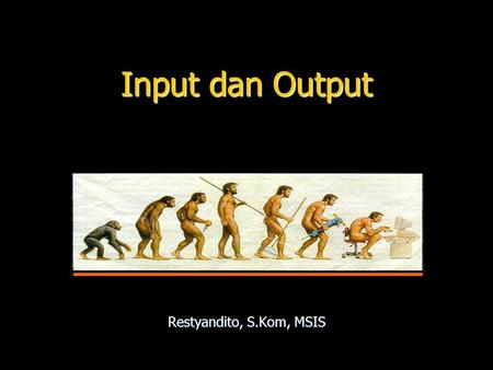 Input dan Output Restyandito, S.Kom, MSIS. INPUT.