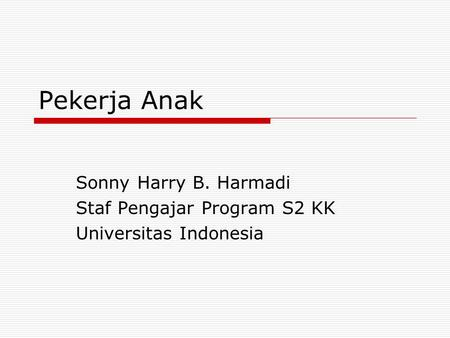 Pekerja Anak Sonny Harry B. Harmadi Staf Pengajar Program S2 KK Universitas Indonesia.