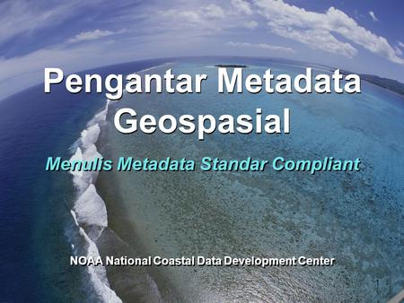 NOAA National Coastal Data Development Center Menulis Metadata Standar Compliant Pengantar Metadata Geospasial 1.