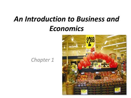 An Introduction to Business and Economics Chapter 1.