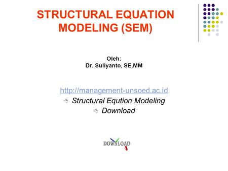 STRUCTURAL EQUATION MODELING (SEM) Oleh: Dr. Suliyanto, SE,MM   Structural Eqution Modeling  Download.