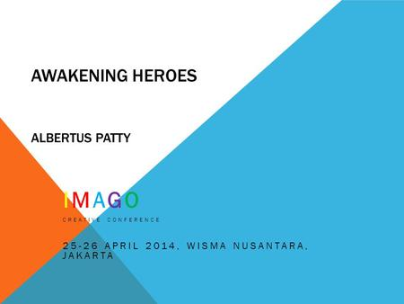 AWAKENING HEROES ALBERTUS PATTY IMAGO CREATIVE CONFERENCE 25-26 APRIL 2014, WISMA NUSANTARA, JAKARTA.