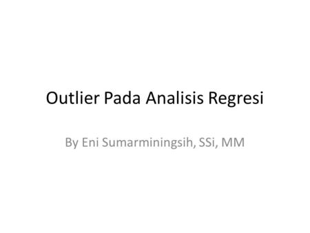 Outlier Pada Analisis Regresi By Eni Sumarminingsih, SSi, MM.