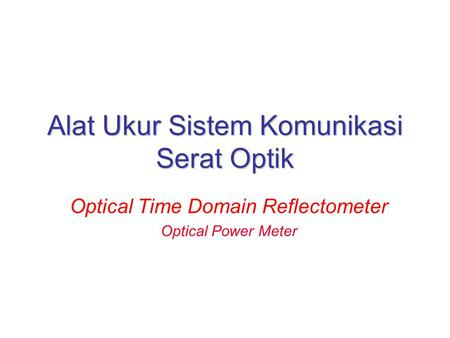 Alat Ukur Sistem Komunikasi Serat Optik Optical Time Domain Reflectometer Optical Power Meter.