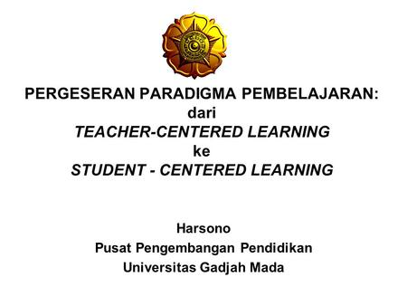 PERGESERAN PARADIGMA PEMBELAJARAN: dari TEACHER-CENTERED LEARNING ke STUDENT - CENTERED LEARNING Harsono Pusat Pengembangan Pendidikan Universitas Gadjah.