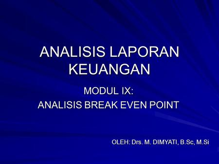 ANALISIS LAPORAN KEUANGAN MODUL IX: ANALISIS BREAK EVEN POINT OLEH: Drs. M. DIMYATI, B.Sc, M.Si.