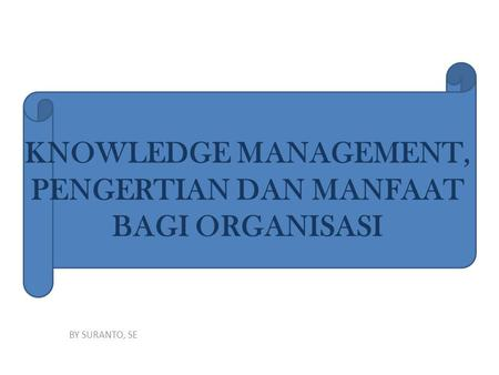 KNOWLEDGE MANAGEMENT, PENGERTIAN DAN MANFAAT BAGI ORGANISASI BY SURANTO, SE.