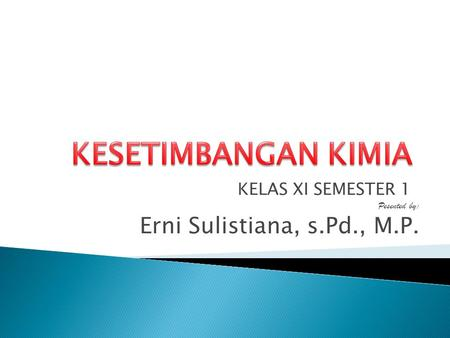 KELAS XI SEMESTER 1 Pesented by: Erni Sulistiana, s.Pd., M.P.