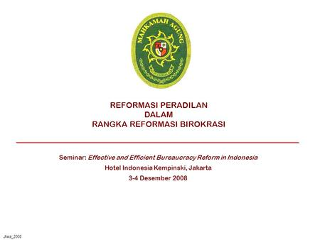 Jkwa_2008 REFORMASI PERADILAN DALAM RANGKA REFORMASI BIROKRASI Seminar: Effective and Efficient Bureaucracy Reform in Indonesia Hotel Indonesia Kempinski,