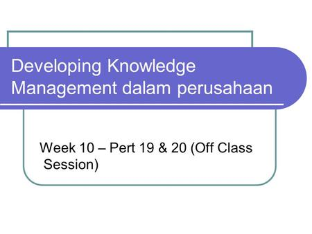 Developing Knowledge Management dalam perusahaan Week 10 – Pert 19 & 20 (Off Class Session)